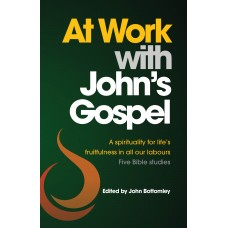 At Work with John's Gospel: A Spirituality for Life's fruitfulness in all our labours ; Five Bible Studies